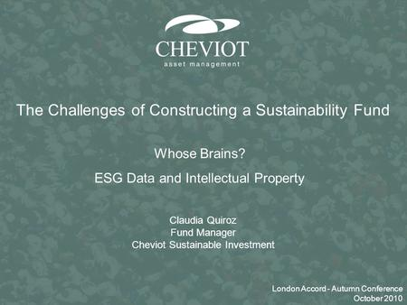 0 Claudia Quiroz Fund Manager Cheviot Sustainable Investment The Challenges of Constructing a Sustainability Fund Whose Brains? ESG Data and Intellectual.