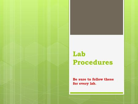 Lab Procedures Be sure to follow these for every lab.