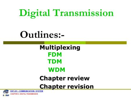Digital Transmission EKT 231 : COMMUNICATION SYSTEM CHAPTER 4 : DIGITAL TRANSMISSION Multiplexing Multiplexing FDM TDM WDM Chapter review Chapter revision.