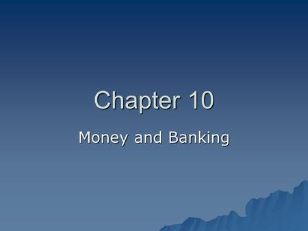 Chapter 10 Money and Banking. Money: Its Functions and Properties   Money is anything that people will accept as payment for goods and services.  