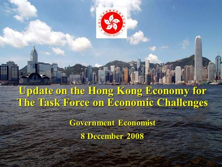 1 Update on the Hong Kong Economy for The Task Force on Economic Challenges Government Economist 8 December 2008.