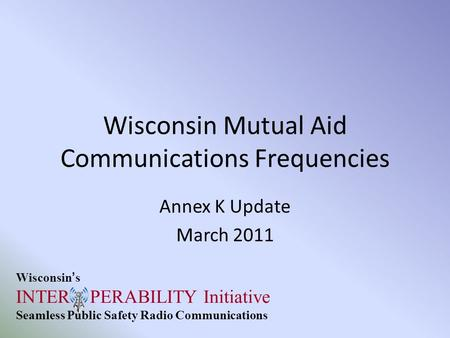 Wisconsin's INTER PERABILITY Initiative Seamless Public Safety Radio Communications Wisconsin Mutual Aid Communications Frequencies Annex K Update March.