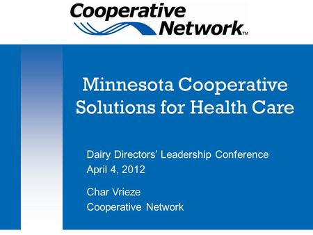 Minnesota Cooperative Solutions for Health Care Dairy Directors' Leadership Conference April 4, 2012 Char Vrieze Cooperative Network.