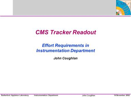 Instrumentation Department John Coughlan Rutherford Appleton Laboratory14 November 2002 CMS Tracker Readout Effort Requirements in Instrumentation Department.