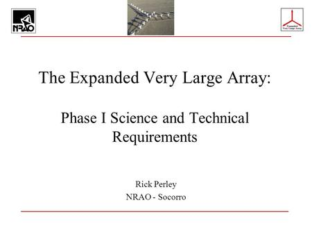 The Expanded Very Large Array: Phase I Science and Technical Requirements Rick Perley NRAO - Socorro.