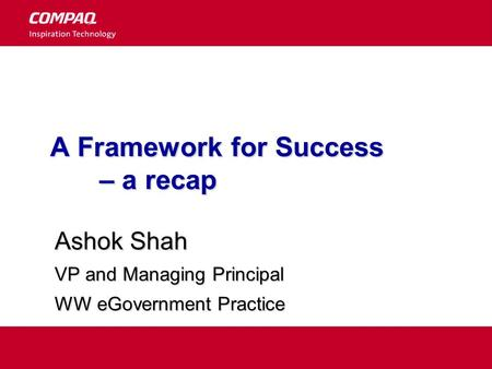 A Framework for Success – a recap Ashok Shah VP and Managing Principal WW eGovernment Practice.