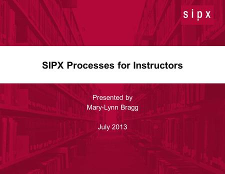 1 July 11, 2013 © 2013 SIPX, Inc. Confidential SIPX Processes for Instructors Presented by Mary-Lynn Bragg July 2013.