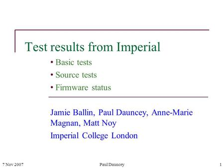 7 Nov 2007Paul Dauncey1 Test results from Imperial Basic tests Source tests Firmware status Jamie Ballin, Paul Dauncey, Anne-Marie Magnan, Matt Noy Imperial.