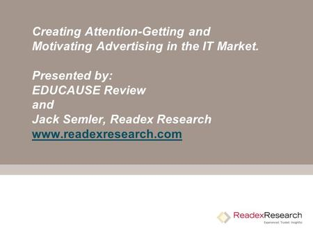 Creating Attention-Getting and Motivating Advertising in the IT Market. Presented by: EDUCAUSE Review and Jack Semler, Readex Research www.readexresearch.com.