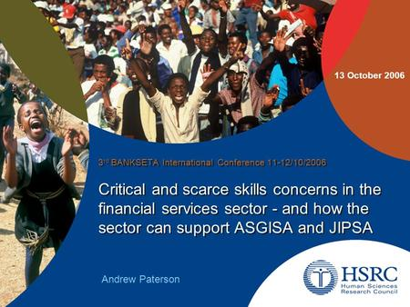 Critical and scarce skills concerns in the financial services sector - and how the sector can support ASGISA and JIPSA 3 rd BANKSETA International Conference.