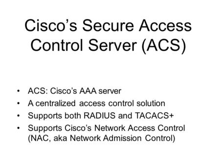 Cisco's Secure Access Control Server (ACS) ACS: Cisco's AAA server A centralized access control solution Supports both RADIUS and TACACS+ Supports Cisco's.