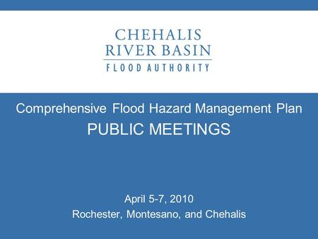 Comprehensive Flood Hazard Management Plan PUBLIC MEETINGS April 5-7, 2010 Rochester, Montesano, and Chehalis.