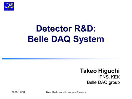 Takeo Higuchi IPNS, KEK Belle DAQ group Detector R&D: Belle DAQ System 2008/12/06New Hadrons with Various Flavors.