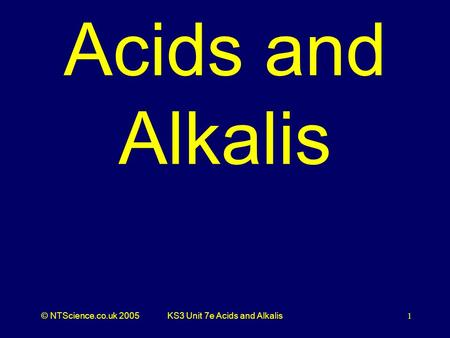 © NTScience.co.uk 2005KS3 Unit 7e Acids and Alkalis1 Acids and Alkalis.