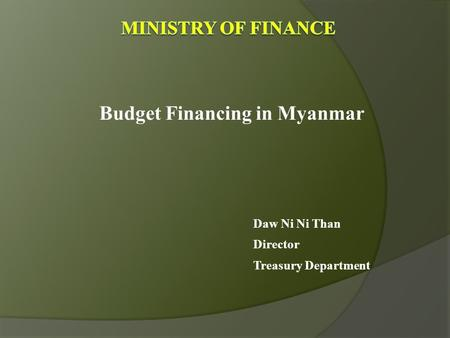 Budget Financing in Myanmar Daw Ni Ni Than Director Treasury Department.