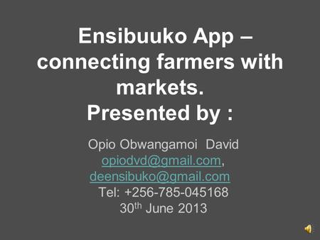Ensibuuko App – connecting farmers with markets. Presented by : Opio Obwangamoi David
