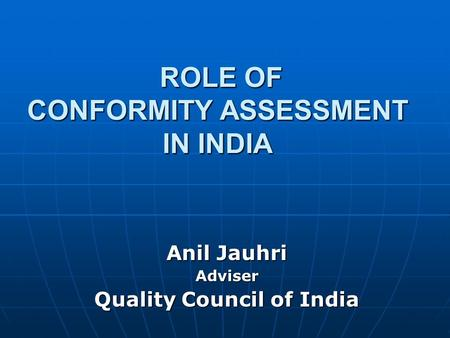 ROLE OF CONFORMITY ASSESSMENT IN INDIA ROLE OF CONFORMITY ASSESSMENT IN INDIA Anil Jauhri Adviser Quality Council of India.