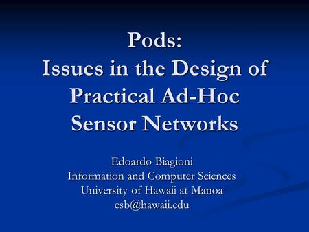 Pods: Issues in the Design of Practical Ad-Hoc Sensor Networks Edoardo Biagioni Information and Computer Sciences University of Hawaii at Manoa