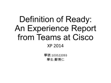 Definition of Ready: An Experience Report from Teams at Cisco XP 2014 學號 :103522093 學生 : 鄭博仁.