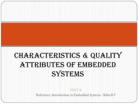 CHARACTERISTICS & QUALITY ATTRIBUTES OF EMBEDDED SYSTEMS UNIT II Reference: Introduction to Embedded Systems- Shibu KV.