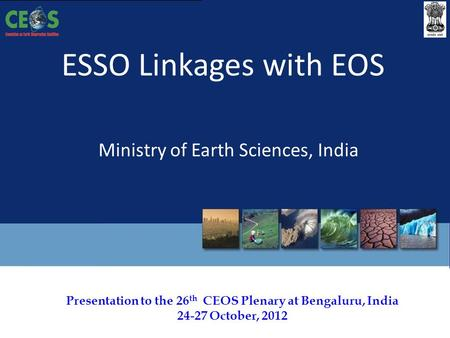 Presentation to the 26 th CEOS Plenary at Bengaluru, India 24-27 October, 2012 ESSO Linkages with EOS Ministry of Earth Sciences, India.