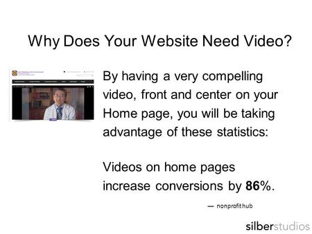 Why Does Your Website Need Video? By having a very compelling video, front and center on your Home page, you will be taking advantage of these statistics: