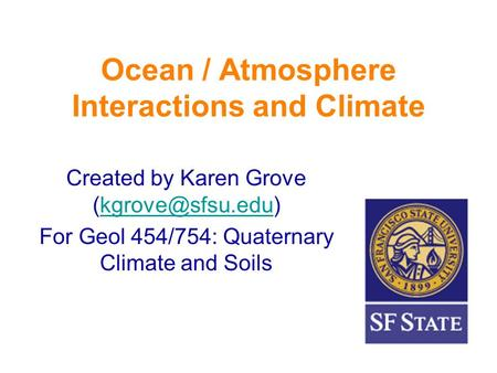 Ocean / Atmosphere Interactions and Climate Created by Karen Grove For Geol 454/754: Quaternary Climate and Soils.