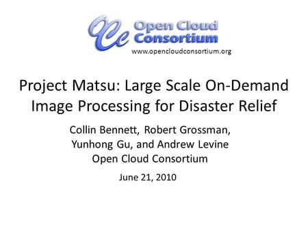 Project Matsu: Large Scale On-Demand Image Processing for Disaster Relief Collin Bennett, Robert Grossman, Yunhong Gu, and Andrew Levine Open Cloud Consortium.