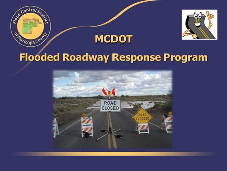 MCDOT Flooded Roadway Response Program. The Beginning… Started in 1999 Goal: Get crews to flooded crossings before or as quickly after flooding as possible.
