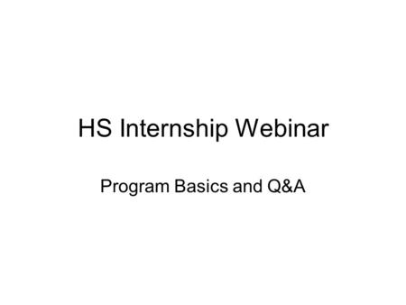 HS Internship Webinar Program Basics and Q&A. Agenda 1.The program 2.Chronological details and mandatory requirements 3.Attachment A: Statement of Commitment.