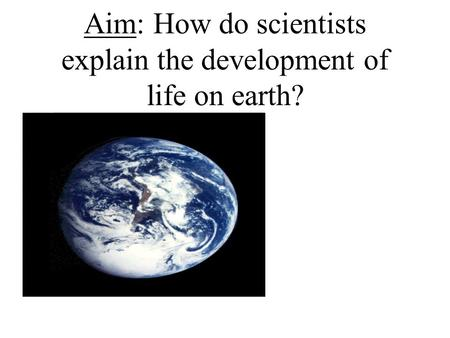 Aim: How do scientists explain the development of life on earth?