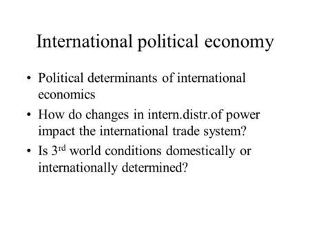 International political economy Political determinants of international economics How do changes in intern.distr.of power impact the international trade.