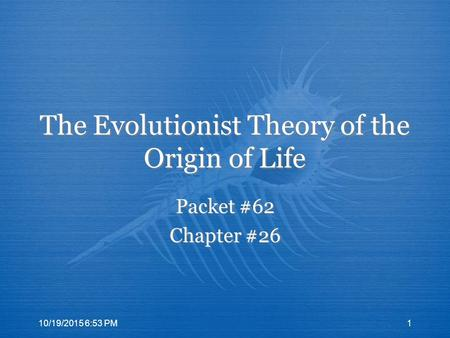 The Evolutionist Theory of the Origin of Life Packet #62 Chapter #26 Packet #62 Chapter #26 10/19/2015 6:55 PM1.