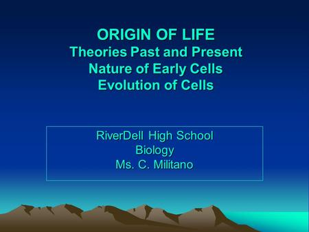 ORIGIN OF LIFE Theories Past and Present Nature of Early Cells Evolution of Cells RiverDell High School Biology Ms. C. Militano.