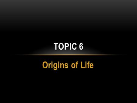 Origins of Life TOPIC 6. THEORIES OF THE ORIGIN OF LIFE.