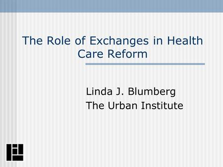 The Role of Exchanges in Health Care Reform Linda J. Blumberg The Urban Institute.