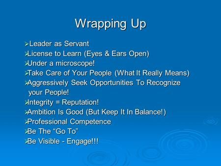 Wrapping Up  Leader as Servant  License to Learn (Eyes & Ears Open)  Under a microscope!  Take Care of Your People (What It Really Means)  Aggressively.