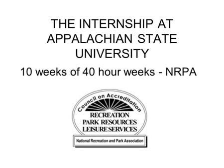THE INTERNSHIP AT APPALACHIAN STATE UNIVERSITY 10 weeks of 40 hour weeks - NRPA.