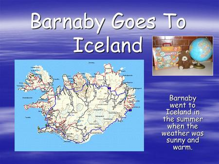 Barnaby Goes To Iceland Barnaby went to Iceland in the summer when the weather was sunny and warm.