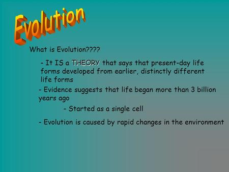 What is Evolution???? THEORY - It IS a THEORY that says that present-day life forms developed from earlier, distinctly different life forms - Evidence.