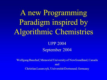 A new Programming Paradigm inspired by Algorithmic Chemistries UPP 2004 September 2004 Wolfgang Banzhaf, Memorial University of Newfoundland, Canada and.