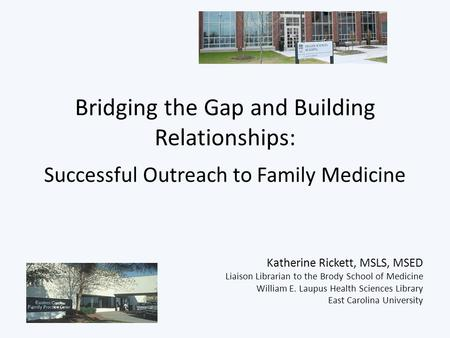 Bridging the Gap and Building Relationships: Successful Outreach to Family Medicine Katherine Rickett, MSLS, MSED Liaison Librarian to the Brody School.