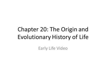 Chapter 20: The Origin and Evolutionary History of Life Early Life Video.
