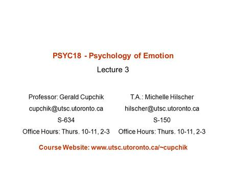 PSYC18 - Psychology of Emotion Lecture 3 Professor: Gerald Cupchik S-634 Office Hours: Thurs. 10-11, 2-3 T.A.: Michelle Hilscher.