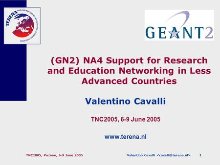 Valentino Cavalli TNC2005, Poznan, 6-9 June 20051 (GN2) NA4 Support for Research and Education Networking in Less Advanced Countries Valentino Cavalli.