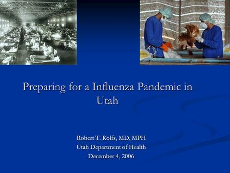 Preparing for a Influenza Pandemic in Utah Robert T. Rolfs, MD, MPH Utah Department of Health December 4, 2006.
