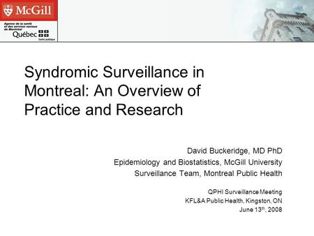 Syndromic Surveillance in Montreal: An Overview of Practice and Research David Buckeridge, MD PhD Epidemiology and Biostatistics, McGill University Surveillance.