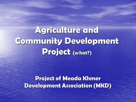 Agriculture and Community Development Project (what?) Project of Meada Khmer Development Association (MKD)