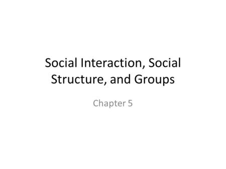 Social Interaction, Social Structure, and Groups Chapter 5.