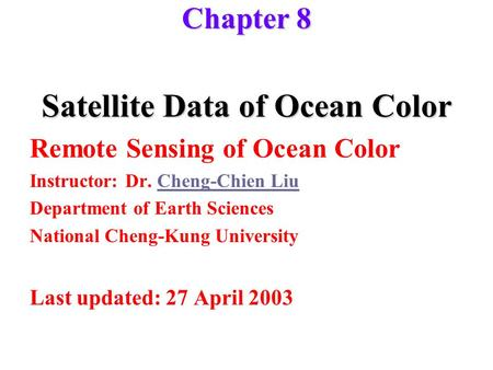 Chapter 8 Satellite Data of Ocean Color Remote Sensing of Ocean Color Instructor: Dr. Cheng-Chien LiuCheng-Chien Liu Department of Earth Sciences National.